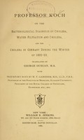 view Professor Koch on the bacteriological diagnosis of cholera, water-filtration and cholera, and the cholera in Germany during the winter of 1892-93 / tr. by George Duncan ; with prefatory note by W.T. Gairdner.