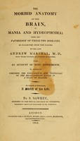 view The morbid anatomy of the brain in mania and hydrophobia ; with the pathology of these two diseases as collected from the papers of the late Andrew Marshal; with an account of some experiments to ascertain whether the pericardium and ventricles of the brain contain water in a state of health / to which is prefixed a sketch of his life by S. Sawrey.