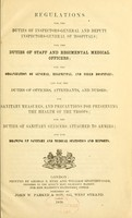 view Regulations for the duties of inspectors-general and deputy inspectors-general of hospitals : for the duties of staff and regimental medical officers : for the organization of general, regimental, and field hospitals : and for the duties of officers, attendants, and nurses : for sanitary measures, and precautions for preserving the health of the troops : for the duties of sanitary officers attached to armies : and for drawing up sanitary and medical statistics and reports.