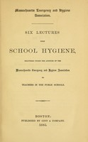 view Six lectures upon school hygiene : delivered under the auspices of the Massachusetts Emergency and Hygiene Association to teachers in the public schools.