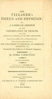 view The villager's friend and physician, or, A familiar address on the preservation of health, and the removal of disease, on its first appearance : supposed to be delivered by a village apothecary : with cursory observations on the treatment of children, on sobriety, industry, &c. : intended for the promotion of domestic happiness / by James Parkinson.