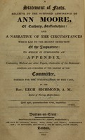 view A statement of facts, relative to the supposed abstinence of Ann Moore, of Tutbury, Staffordshire : and a narrative of the circumstances which led to the recent detection of the imposture : to which is subjoined an appendix, containing medical and other papers, illustrative of the statement : comp. and pub. at the request of the committee, formed for the investigation of the case / by Legh Richmond.