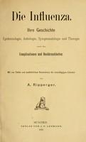 view Die Influenza : ihre Geschichte, Epidemiologie, Aetiologie Symptomatologie und Therapie sowie ihre Complicationen und Nachkrankheiten / von A. Ripperger.