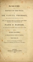 view Report of the trial of Dr. Samuel Thomson, the founder of the Thomsonian practice, for an alleged libel in warning the public against the impositions of Paine D. Badger, as a Thomsonian physician sailing under false colors, before Judge Thacher, in the Municipal Court of Boston, April term, 1839.