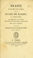 view Traité élémentaire sur le sucre de raisin : sa fabrication, ses propriétés et ses usages dans l'économie domestique et commerciale / par Ant. Vallée ; suivi du Mémoire sur le sucre de raisin, par M. Proust.
