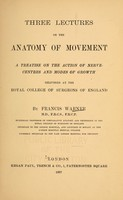 view Three lectures on the anatomy of movement : a treatise on the action on nerve-centres and modes of growth, delivered at the Royal College of Surgeons of England / by Francis Warner.