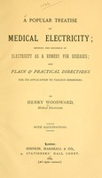 view A popular treatise on medical electricity : showing the influence of electricity as a remedy for diseases; and plain & practical directions for its application to various disorders / by Henry Woodward.