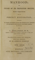 view Manhood : the causes of its premature decline, with directions for its perfect restoration : addressed to those suffering from the destructive effects of excessive indulgence, solitary habits, &c.  &c. &c. / by L. Deslandes ; translated from the French, with many additions, by an American physician.
