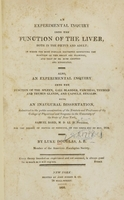 view An experimental inquiry into the function of the liver : in which the most popular doctrines respecting the function of this organ are examined, and that of Dr. Rush adopted and vindicated.  Also, an experimental inquiry into the function of the spleen, gall bladder, pancreas, thyroid and thymus glands, and capsulae renales : being an inaugural dissertation submitted to the public examination of the Trustees and Professors of the College of Physicians and Surgeons in the University of the State of New-York ... for the degree of doctor medicine, on the sixth day of May, 1816 / by Luke Douglas.