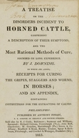 view A treatise on the disorders incident to horned cattle : comprising a description of their symptoms, and the most rational methods of cure, founded on long experience / by J. Downing ; to which are added, receipts for curing the gripes, staggers and worms, in horses ; and an appendix, containing instructions for the extracting of calves.