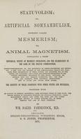 view Statuvolism, or artificial somnambulism, hitherto called mesmerism or animal magnetism : containing a brief historical survey of Mesmer's operations and the examination of the same by the French commissioners : the identity of these conditions with other states and mysteries : together with an account of several obstetrical cases delivered while in this state, the proper method of preparing subjects for surgical operations, their management during and after the same, and the latest and best method of curing disease, etc. in those persons who are in that condition / by Wm. Baker Fahnestock.