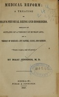 view Medical reform : a treatise on man's physical being and disorders, embracing an outline of a theory of human life, and a theory of disease--its nature, cause, and remedy / by Isaac Jennings.
