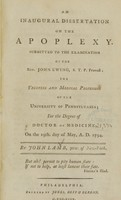 view An inaugural dissertation on the apoplexy : submitted to the examination of the Rev. John Ewing ..., the Trustees and medical professors of the University of Pennsylvania : for the degree of Doctor of Medicine : on the 19th. day of May, A.D. 1794.