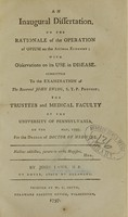 view An inaugural dissertation, on the rationale of the operation of opium on the animal economy : with observations on its use in disease ; submitted to the examination of the Reverend John Ewing, S.T.P. provost ; the trustees and medical faculty of the University of Pennsylvania, on the [blank] May, 1797, for the Degree of Doctor of Medicine / by John Laws, M.B. of Dover, state of Delaware.