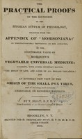 """view The practical proofs of the soundness of the Hygeian system of physiology : selected from the appendix of """"Morisoniana"""", as incontrovertible testimonies to the afflicted, of the inestimable value of Morison's vegetable universal medicine : including, with other important matter, """"The origin of life, and cause of all disease explained"""", and an entirely new view of the origin of the small pox virus, and of its being most certainly eradicable, or rendered harmless / by T. Moat."""