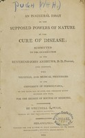 view An inaugural essay on the supposed powers of nature in the cure of disease : submitted to the examination of the Reverend John Andrews ..., the Trustees, and medical professors of the University of Pennsylvania, on the sixth day of June, one thousand eight hundred and four, for the degree of Doctor of Medicine / by Whitmell H. Pugh.