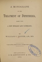 view A monograph on the treatment of diphtheria : based upon a new etiology and pathology / by William C. Reiter.