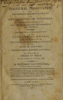 view An inaugural dissertation on the chemical and medical history of septon, azote, or nitrogene : and its combination with the matter of heat and the principle of acidity ; submitted to the public examination of the faculty of physic, under the authority of the trustees of Columbia College in the state of New-York ; William Samuel Johnson, LL.D president : for the degree of Doctor of Physic ; on the third day of May, 1796 / by Winthrop Saltonstall, citizen of the state of Connecticut.