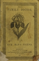 view The family doctor, or, Sick man's friend : shewing the medical properties and use of the most valuable medical roots and herbs, and how to apply them in the cure of diseases in domestic practice : from the first authority, together with many valuable recipes / by P.E. Sanborn.