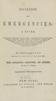 view Accidents and emergencies : a guide : containing directions for treatment in bleeding, cuts, stabs, bruises, sprains, ruptures, broken bones, dislocations, railway and steamboat accidents, burns and scalds, explosions, bites of mad dogs, inflammations, cholera, diarrhea, injured eyes, choking, poisons, fits, sun stroke, lightning, drowning, etc., etc.