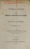 view A clinical lecture on the primary treatment of injuries : delivered at the New-York Hospital, November 22d, 1837 / by Alex. H. Stevens.