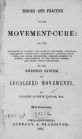 view Theory and practice of the movement-cure : or the treatment of lateral curvature of the spine, paralysis, indigestion, constipation, consumption, angular curvatures and other deformities, diseases incident to women, derangements of the nervous system, and other chronic affections by the Swedish system of localized movements / by Charles Fayette Taylor.