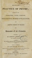 view The modern practice of physic : exhibiting the characters, causes, symptoms, prognostics, morbid appearances, and improved method of treating the diseases of all climates / by Robert Thomas.