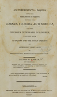 view An experimental inquiry into the similarity in virtue between the Cornus florida and sericea : and the Cinchona officinalis of Linnaeus, together with an inquiry into the modus operandi of astringent vegetables in preventing the putrefactive fermentation