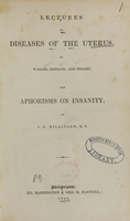 view Lectures on diseases of the uterus / by Waller, Lisfranc, and Ingleby.   Aphorisms on insanity / by J.G. Millingen.