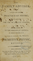 view The family adviser, or, A plain and modern practice of physic : calculated for the use of private families, and accommodated to the diseases of America / by Henry Wilkins, M.D. ; to which is annexed, Mr. Wesley's Primitive physic, revised.