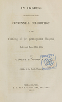 view An address on the occasion of the centennial celebration of the founding of the Pennsylvania Hospital : delivered June 10th, 1851 / by George B. Wood ; published by the Board of Managers.