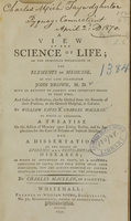 view A view of ehe [sic] science of life : on the principles established in The elements of medicine, of the late celebrated John Brown, M.D. ; with an attempt to correct some important errors of that work ; and cases in illustration, chiefly selected from the records of their practice, at the General Hospital, at Calcutta / by William Yates & Charles Maclean ; to which is subjoined, A treatise on the action of mercury upon living bodies, and its application for the cure of diseases of indirect debility ; and A dissertation on the source of epidemic and pestilential diseases ; in which is attempted to prove, by a numerous induction of facts, that they never arise from contagion, but are always produced by certain states, or certain vicissitudes of the atmosphere ; by Charles Maclean, of Calcutta.