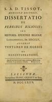 view S.A.D. Tissot ... Dissertatio de febribus biliosis, seu, Historia epidemiae biliosae lausannensis, an. MDCCLV : accedit Tentamen de morbis ex manustupratione.