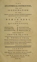 view The anatomical instructor, or, An illustration of the modern and most approved methods of preparing and preserving the different parts of the human body, and of quadrupeds, by injection, corrosion, maceration, distension, articulation, modelling, &c : with a variety of copper-plates / by Thomas Pole.