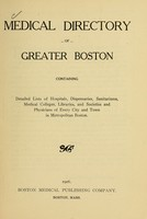 view Medical directory of greater Boston : containing detailed lists of hospitals, dispensaries, sanitariums, medical colleges, libraries, and societies and physicians of every city and town in metropolitan Boston.