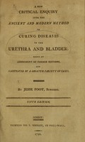 view A new critical enquiry into the ancient and modern method of curing diseases in the urethra and bladder : being an amendment of former editions, and illustrated by a greater variety of cases / by Jesse Foot, Surgeon.