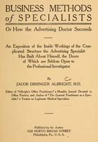 view Business methods of specialists, or, How the advertising doctor succeeds : an exposition of the inside workings of the complicated structure the advertising specialist has built about himself, the doors of which are seldom open to the professional investigator