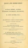 view Essays and observations on natural history, anatomy, physiology, psychology, and geology / by John Hunter, being his posthumous papers on those subjects, arranged and revised, with notes ; to which are added the introductory lectures on the Hunterian collection of fossil remains delivered in the theatre of the Royal College of Surgeons of England, March 8th, 10th and 12th, 1855 / by Richard Owen.