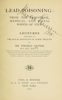 view Lead poisoning : from the industrial, medical, and social points of view, lectures delivered at the Royal Institute of Public Health / by Sir Thomas Oliver.