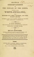view Practical observations on the disease of the joints, commonly called white-swelling : with remarks on caries, necrosis, and scrofulous abscess, in which a new and successful method of treating these complaints is pointed out / by Bryan Crowther.