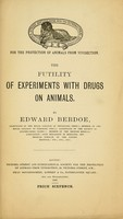 view The futility of experiments with drugs on animals / by Edward Berdoe.