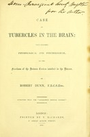 view Case of tubercles in the brain : with remarks, physiologica and psychological on the functions of the nervous centres involved in the disease.