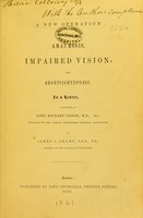 view A new operation for the cure of amaurosis, impaired vision, and shortsightedness : in a letter, addressed to John Richard Farre / by James J. Adams.