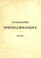 view Iconographie ophthalmologique ou Description, avec figures coloriées, des maladies de l'organe de la vue : comprenant l'anatomie pathologique, la pathologie et la thérapeutique médico-chirurgicales / par J. Sichel.
