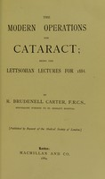 view The modern operations for cataract : being the Lettsomian Lectures for 1884 / by Robert Brudenell Carter.