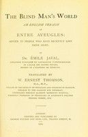 view The blind man's world an English version of Entre aveugles : advice to people who have recently lost their sight / by Emile Javal ; translated by W. Ernest Thomson.