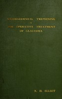 view Sclero-corneal trephining in the operative treatment of glaucoma / by Robert Henry Elliot.