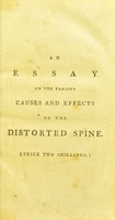 view An essay on the various causes and effects of the distorted spine : on the improper methods usually practised to remove that distortion; in which that recommended by Mr. Pott is considered, and the bad effects of Vacher's (commonly called Jones's) spinal machine are pointed out : with the description of an instrument that is better calculated to remove those distortions than any hitherto made use of, and that will not be productive of the pernicious consequences that have been caused by most of the other machines ... and the superior utility of the improved elastic trusses with flexible pads / made by T. Sheldrake, Jun.