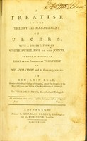 view A treatise on the theory and management of ulcers : with a dissertation on white swellings of the joints. To which is prefixed and essay of the chirurgical treatment of inflammation and its consequences / by Benjamin Bell.