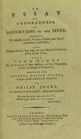 view An essay on crookedness, or distortions of the spine : shewing the insufficiency of a variety of modes made use of for the relief in these cases; and proposing methods, easy, safe, and more effectual for the completion of their cures; with some hints for the prevention of these affections, and their disagreeable, painful, and dangerous consequences / by Philip Jones.